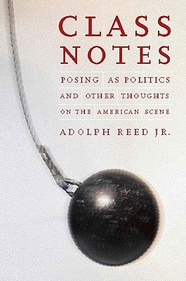 Class Notes: Posing As Politics and Other Thoughts on the American Scene  by  Adolph L. Reed Jr.