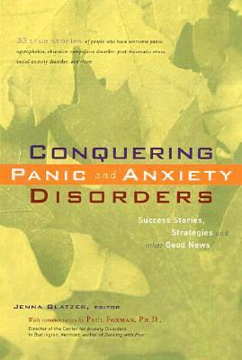 Conquering Panic And Anxiety Disorders: Success Stories, Strategies, And Other Good News  by  Jenna Glatzer