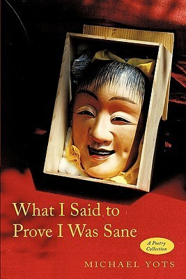 What I Said to Prove I Was Sane: A Poetry Collection Michael Yots