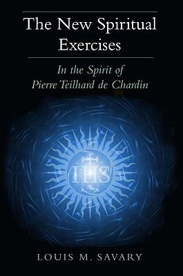 The New Spiritual Exercises: In the Spirit of Pierre Teilhard de Chardin Louis M. Savary