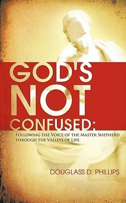 Gods Not Confused: Following the Voice of the Master Shepherd Through the Valleys of Life  by  Douglass D. Phillips