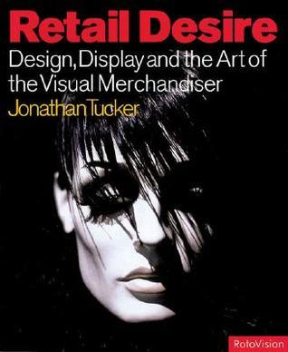 Retail Desire: Design, Display and Visual Merchandising  by  Johnny Tucker