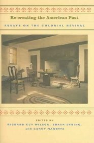 Re-Creating the American Past: Essays on the Colonial Revival Richard Guy Wilson
