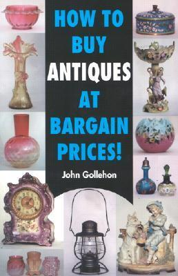 How to Buy Antiques at Bargain Prices!  by  John Gollehon