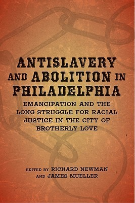 Antislavery and Abolition in Philadelphia: Emancipation and the Long Struggle for Racial Justice in the City of Brotherly Love Richard Newman