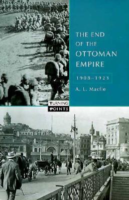 The End Of The Ottoman Empire, 1908 1923 Alexander Lyon Macfie