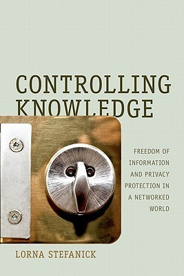 Controlling Knowledge: Freedom Of Information And Privacy Protection In A Networked World  by  Lorna Stefanick