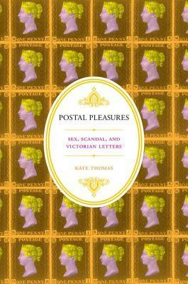 Postal Pleasures: Sex, Scandal, and Victorian Letters  by  Kate Thomas
