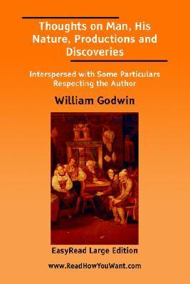 Thoughts On Man, His Nature, Productions And Discoveries  by  William Godwin