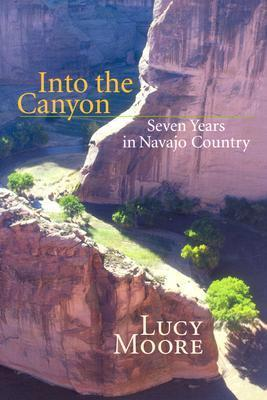 Into the Canyon: Seven Years in Navajo Country Lucy   Moore