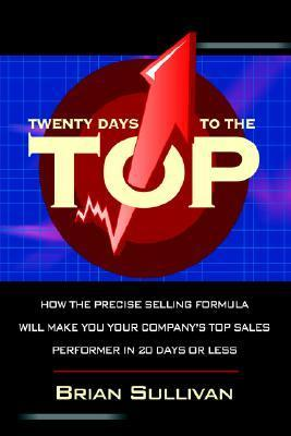 Twenty Days to the Top: How the Precise Selling Formula Will Make You Your Companys Top Sales Performer in 20 Days or Less  by  Brian Sullivan
