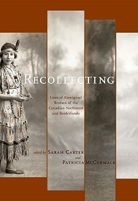 Recollecting: Lives of Aboriginal Women of the Canadian Northwest and Borderlands Sarah Carter