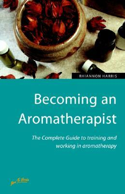 Becoming an Aromatherapist: How to Train and Equip Yourself for a Rewarding and Fulfilling Career Rhiannon Harris