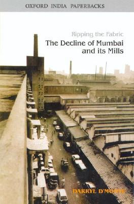 Ripping The Fabric: The Decline Of Mumbai And Its Mills  by  Darryl DMonte