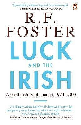 Luck and the Irish: A Brief History of Change 1970-2000 R.F. Foster