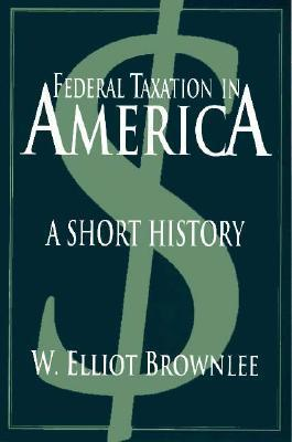 Federal Taxation In America: A Short History  by  W. Elliot Brownlee