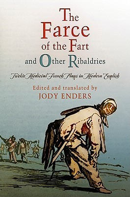 The Farce of the Fart and Other Ribaldries: Twelve Medieval French Plays in Modern English Jody Enders