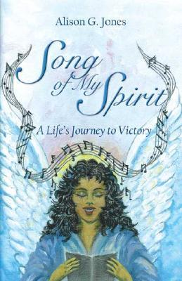 Song of My Spirit: A Lifes Journey to Victory Alison G. Jones