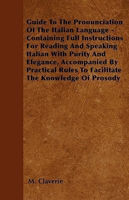 Guide to the Pronunciation of the Italian Language - Containing Full Instructions for Reading and Speaking Italian with Purity and Elegance, Accompani M. Claverie