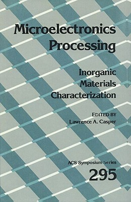Microelectronics Processing: Inorganic Materials Characterization  by  Lawrence Casper