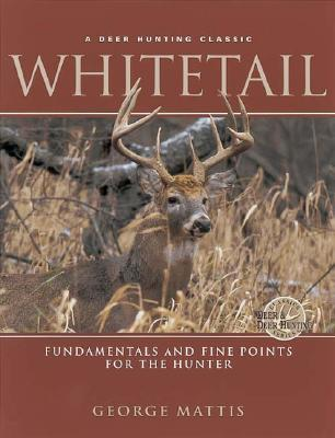 Whitetail: Fundamentals and Fine Points for the Hunter  by  George Mattis