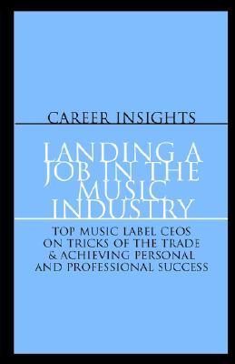 Landing a Job in the Music Industry: CEOs from Island, Arista, EMI & More Top Labels on Achieving Personal and Professional Success  by  Aspatore Books