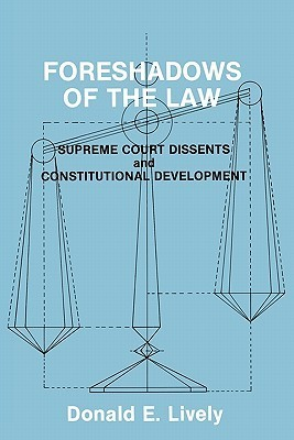 Foreshadows of the Law: Supreme Court Dissents and Constitutional Development  by  Donald E. Lively
