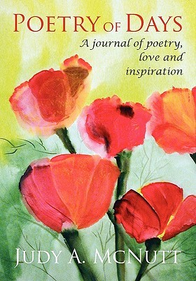 Poetry of Days: A Journal of Poetry, Love and Inspiration Judy A. McNutt