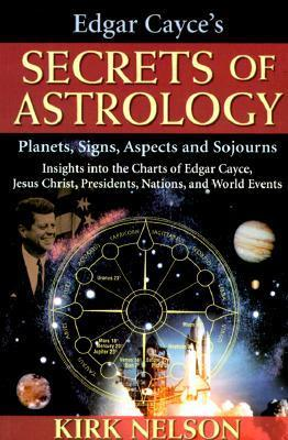 Edgar Cayces Secrets of Astrology: Planets, Signs, Aspects and Sojourns  by  Kirk Nelson