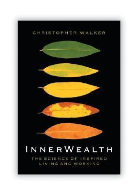 Innerwealth: Putting the Heart and Soul Back Into Business Life Christopher Walker