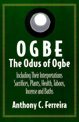 Ogbe, the Odus of Ogbe: Including Their Interpretations, Sacrifices, Plants, Health, Taboos, Incense and Baths Anthony C. Ferreira