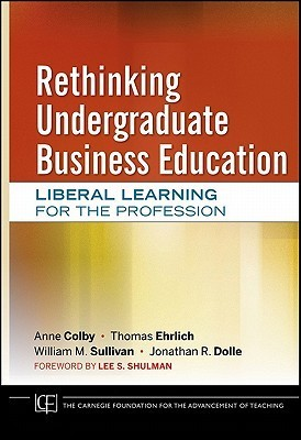 Rethinking Undergraduate Business Education: Liberal Learning for the Profession  by  Anne Colby