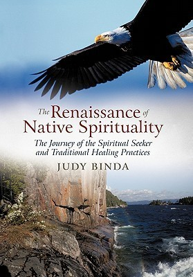 The Renaissance of Native Spirituality: The Journey of the Spiritual Seeker and Traditional Healing Practices  by  Judy Binda