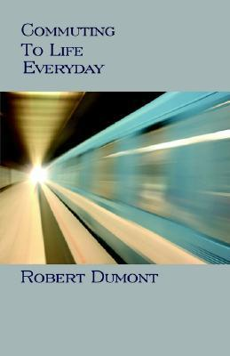 Commuting to Life Every Day  by  Robert Dumont