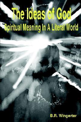 The Ideas of God: Spiritual Meaning in a Literal World Bernard Wingerter