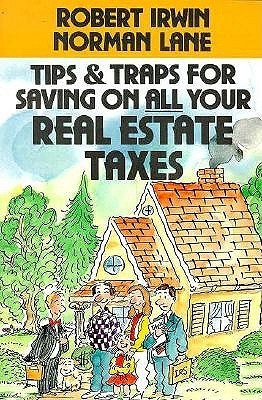 Tips and Traps for Saving on All Your Real Estate Taxes Robert  Irwin