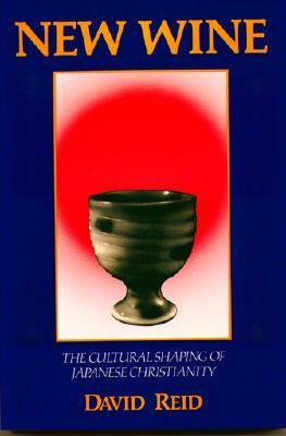 New Wine: The Cultural Shaping Of Japanese Christianity  by  David Reid