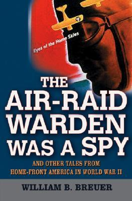 The Air Raid Warden Was A Spy: And Other Tales From Home Front America In World War Ii William B. Breuer