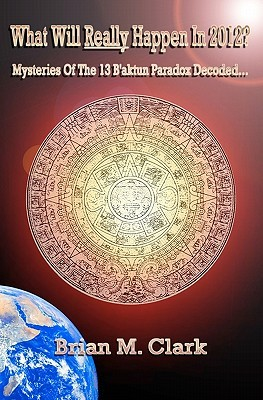 What Will Really Happen in 2012?: Mysteries of the 13 BAktun Paradox Decoded...  by  Brian M. Clark