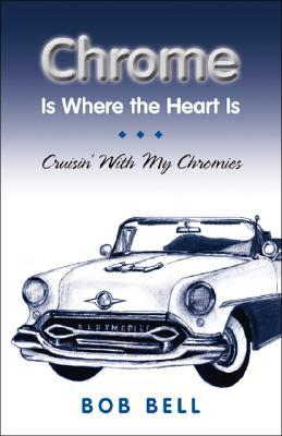 Chrome Is Where The Heart Is:  Crusin With My Chromies  by  Bob Bell
