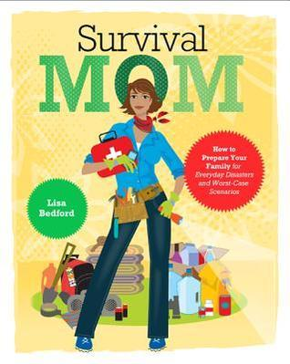 Survival Mom: How to Prepare Your Family for Everyday Disasters and Worst-Case Scenarios  by  Lisa Bedford