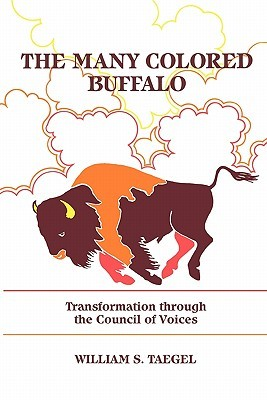 The Many Colored Buffalo: Transformation Through the Council of Voices  by  William S. Taegel