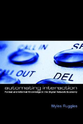 Automating Interaction: Formal And Informal Knowledge In The Digital Network Economy (The Hampton Press Communication Series)  by  Myles Alexander Ruggles