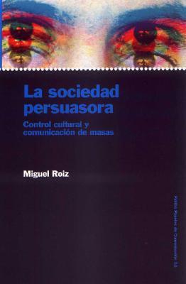 La Sociedad Persuasoria: Control Cultura y Comunicacion de Masas  by  Miguel Roiz