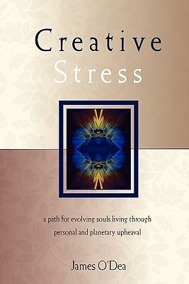 Creative Stress: A Path for Evolving Souls Living Through Personal and Planetary Upheaval James ODea