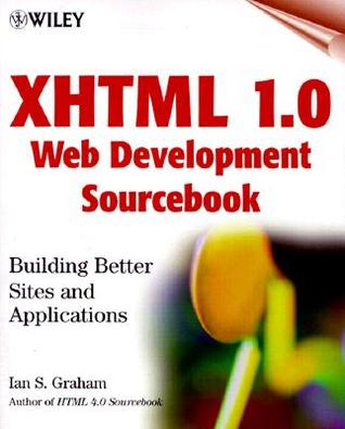 XHTML 1.0 Web Development Sourcebook: Building Better Sites and Applications Ian S. Graham