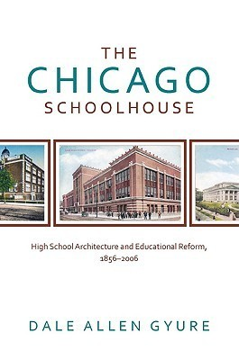 The Chicago Schoolhouse: High School Architecture and Educational Reform, 1856-2006  by  Dale Allen Gyure