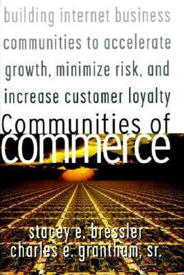 Communities Of Commerce Building Internet Business Communities To Accelerate Growth, Minimize Risk, And Increase Customer Loyalty  by  Stacey E. Bressler