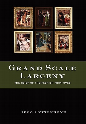 Grand Scale Larceny: The Heist of the Flemish Primitives Hugo Uyttenhove