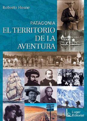 Patagonia: El Territorio de La Aventura Roberto Hosne